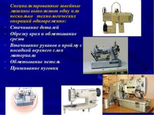 Специализированные швейные машины выполняют одну или несколько технологическ