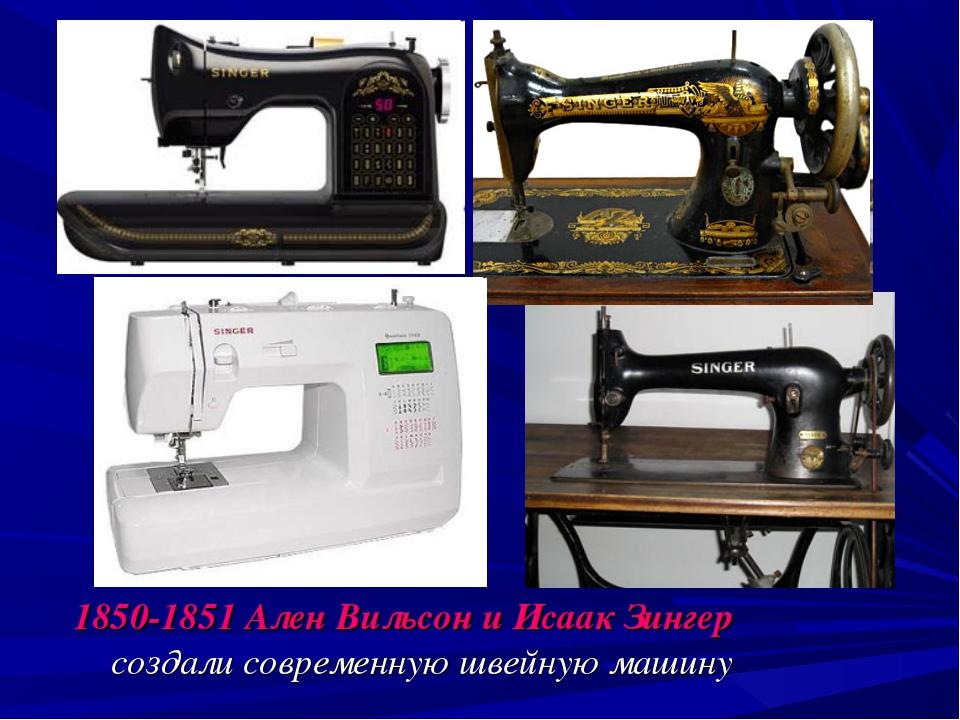 1850-1851 Ален Вильсон и Исаак Зингер создали современную швейную машину