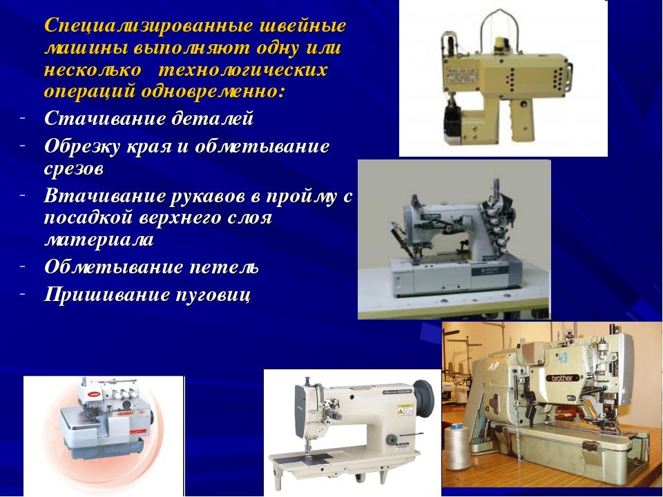 Специализированные швейные машины выполняют одну или несколько технологическ...
