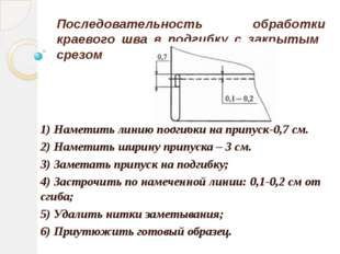 Последовательность обработки краевого шва в подгибку с закрытым срезом 1) Нам