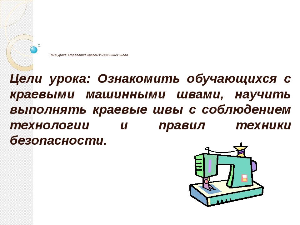 Тема урока: Обработка краевых машинных швов Цели урока: Ознакомить обучающих...