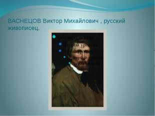ВАСНЕЦОВ Виктор Михайлович , русский живописец. ВАСНЕЦОВ Виктор Михайлович [3