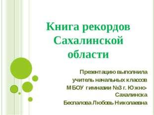 Книга рекордов Сахалинской области Презентацию выполнила учитель начальных кл