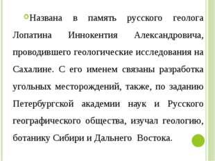 Названа в память русского геолога Лопатина Иннокентия Александровича, проводи
