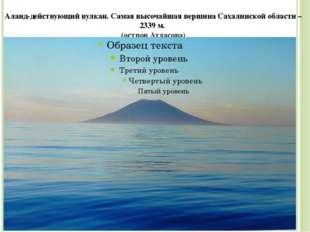 Алаид-действующий вулкан. Самая высочайшая вершина Сахалинской области – 2339