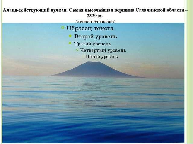 Алаид-действующий вулкан. Самая высочайшая вершина Сахалинской области – 2339...