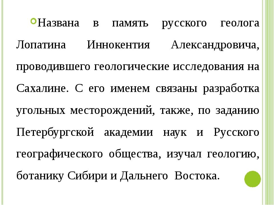 Названа в память русского геолога Лопатина Иннокентия Александровича, проводи...