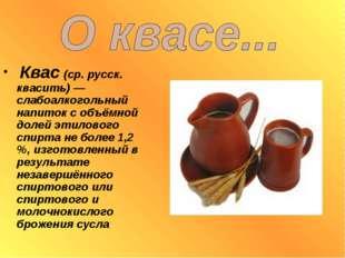 Квас (ср. русск. квасить) — слабоалкогольный напиток с объёмной долей этилов