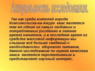 Так как среди жителей города Комсомольска-на-Амуре квас является так же одни