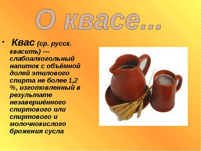 Квас (ср. русск. квасить) — слабоалкогольный напиток с объёмной долей этилов...