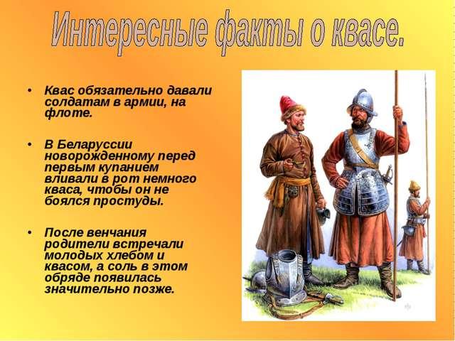 Квас обязательно давали солдатам в армии, на флоте. В Беларуссии новорожденно...