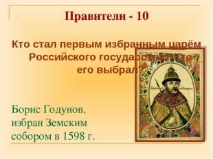 Правители - 10 Борис Годунов, избран Земским собором в 1598 г. Кто стал первы