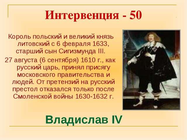 Интервенция - 50 Король польскийи великий князь литовскийс 6 февраля 1633,...