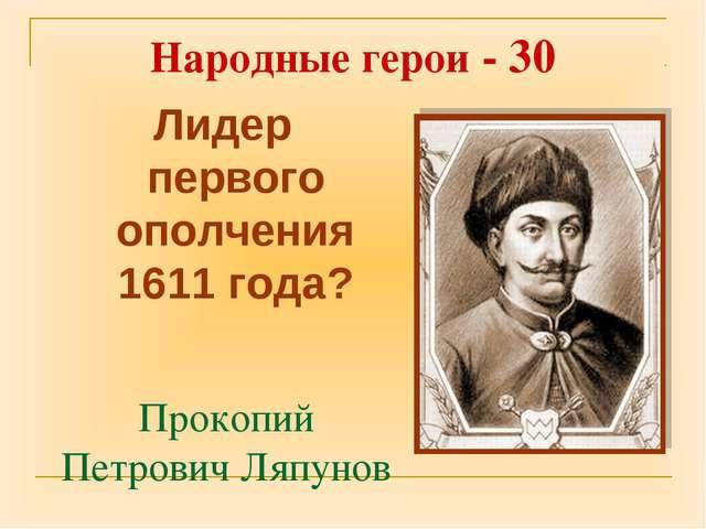 Прокопий Петрович Ляпунов Лидер первого ополчения 1611 года? Народные герои -...