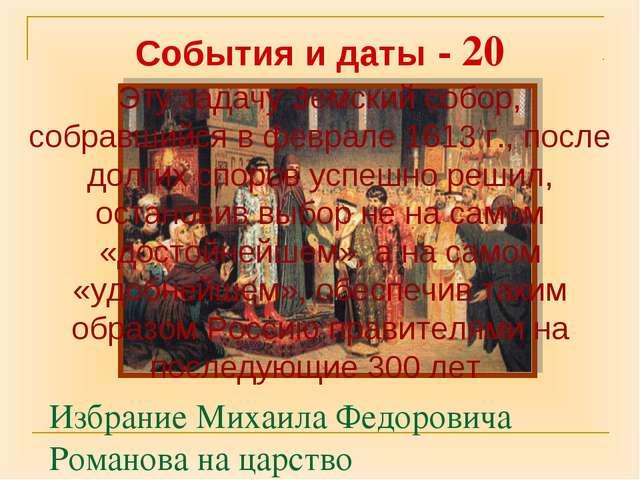Избрание Михаила Федоровича Романова на царство События и даты - 20 Эту задач...