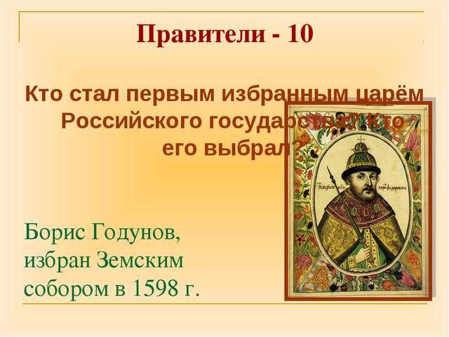 Правители - 10 Борис Годунов, избран Земским собором в 1598 г. Кто стал первы...