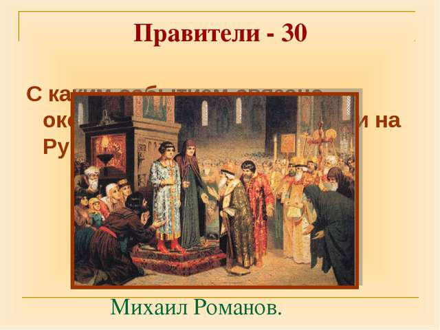 Правители - 30 С каким событием связано окончание Смутного времени на Руси? М...