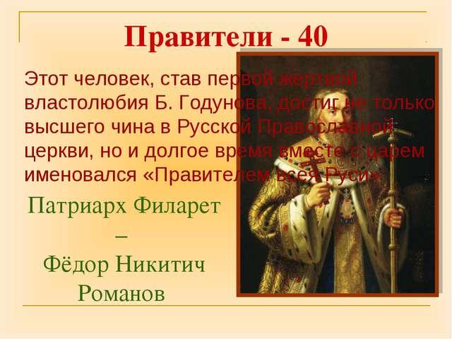Патриарх Филарет – Фёдор Никитич Романов Правители - 40 Этот человек, став пе...