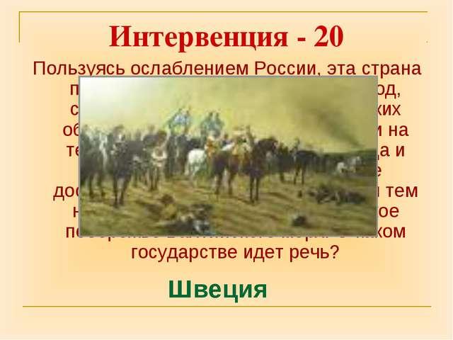 Интервенция - 20 Пользуясь ослаблением России, эта страна пыталась захватить...