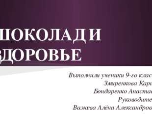 ШОКОЛАД И ЗДОРОВЬЕ Выполнили ученики 9-го класса: Змиренкова Карина Бондаренк