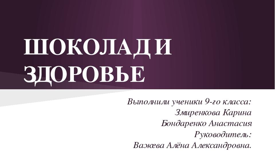 ШОКОЛАД И ЗДОРОВЬЕ Выполнили ученики 9-го класса: Змиренкова Карина Бондаренк...