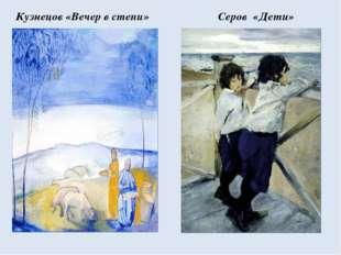 Кузнецов «Вечер в степи» Серов «Дети»