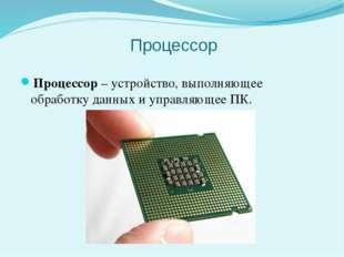 Процессор Процессор– устройство, выполняющее обработку данных и управляющее