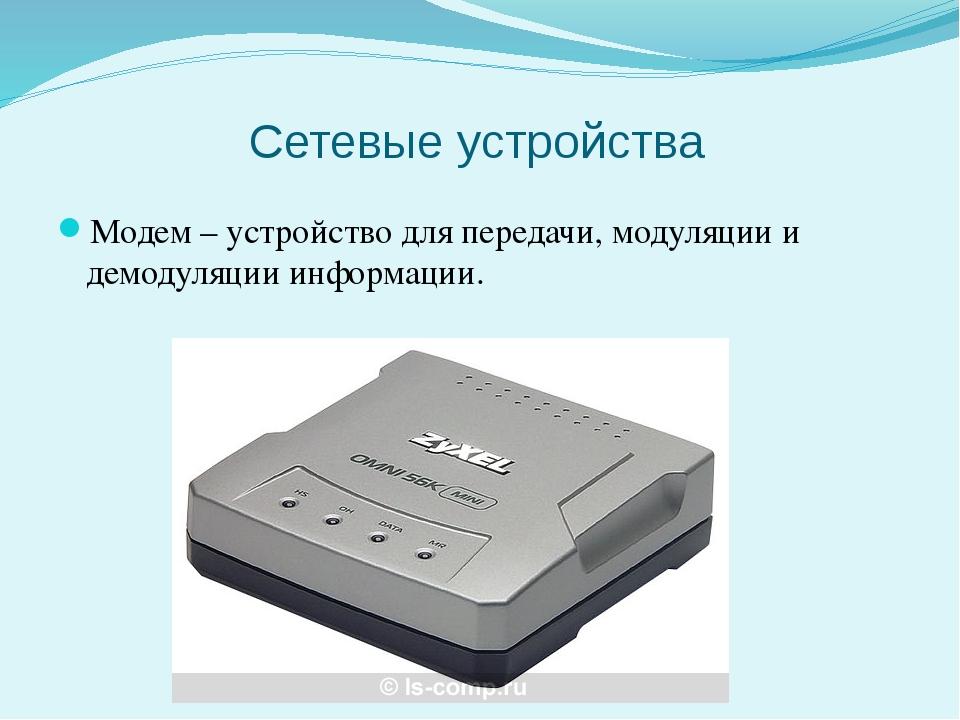 Сетевые устройства Модем – устройство для передачи, модуляции и демодуляции и...