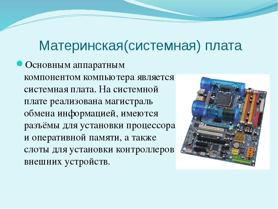 Материнская(системная) плата Основным аппаратным компонентом компьютера являе...