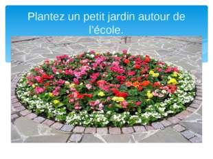 Plantez un petit jardin autour de l'école.