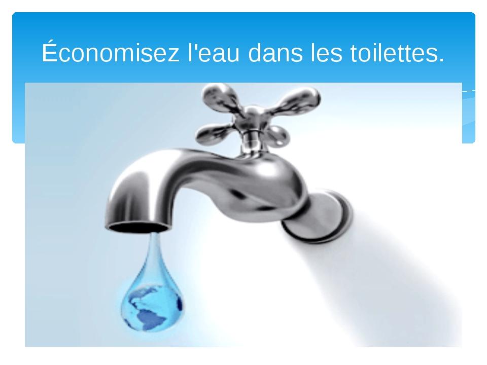 Économisez l'eau dans les toilettes.