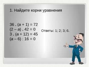 1. Найдите корни уравнения 36 . (а + 1) = 72 (2 – а) . 42 = 0 3 . (а + 12) =