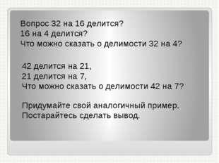 Вопрос 32 на 16 делится? 16 на 4 делится? Что можно сказать о делимости 32 на