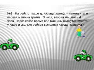 №1 На рейс от кафе до склада завода – изготовителя первая машина тратит 3