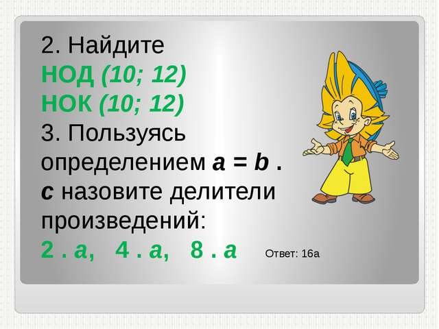 2. Найдите НОД (10; 12) НОК (10; 12) 3. Пользуясь определением а = b . c назо...