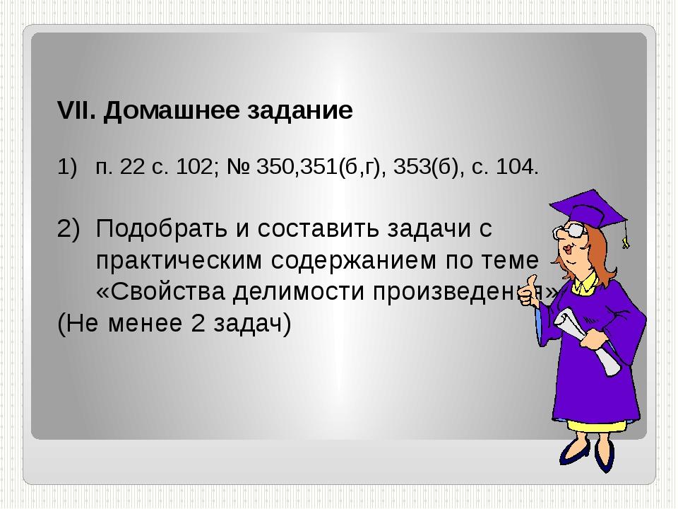 VII. Домашнее задание п. 22 с. 102; № 350,351(б,г), 353(б), с. 104. Подобрать...