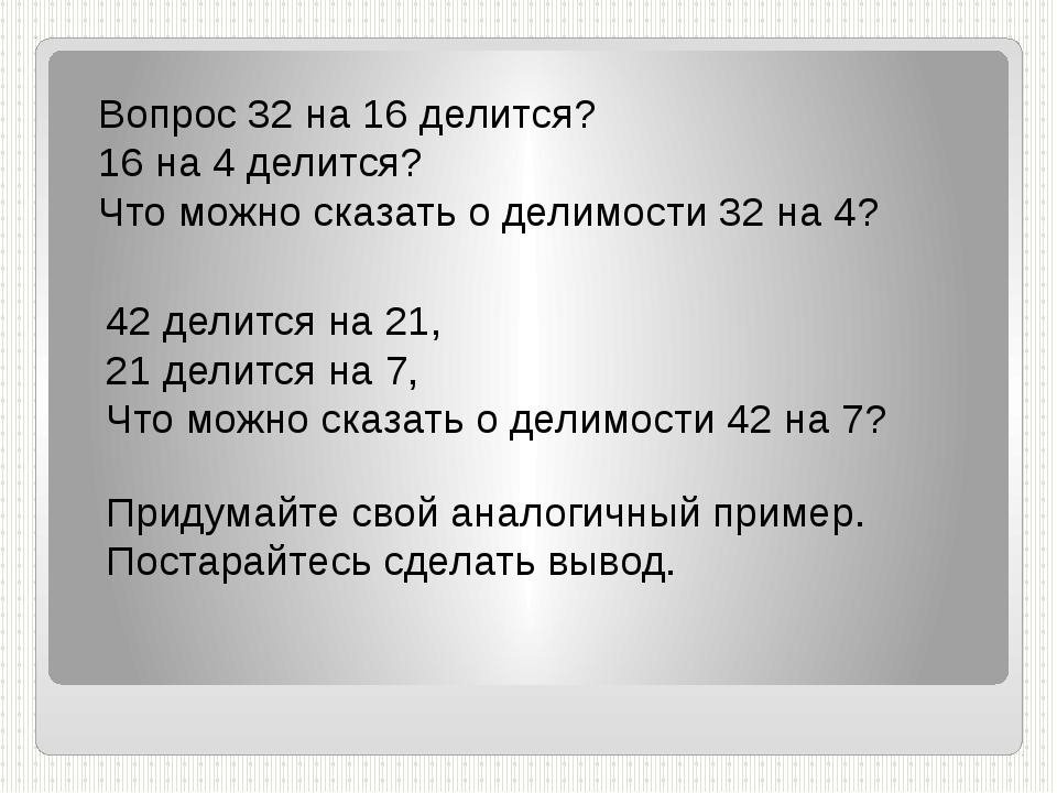 Вопрос 32 на 16 делится? 16 на 4 делится? Что можно сказать о делимости 32 на...