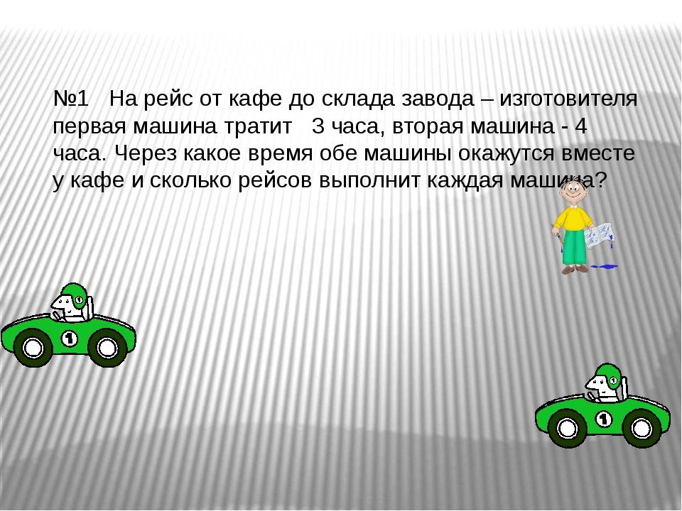 №1 На рейс от кафе до склада завода – изготовителя первая машина тратит 3...