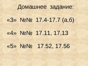 Домашнее задание: «3» №№ 17.4-17.7 (а,б) «4» №№ 17.11, 17.13 «5» №№ 17.52, 17