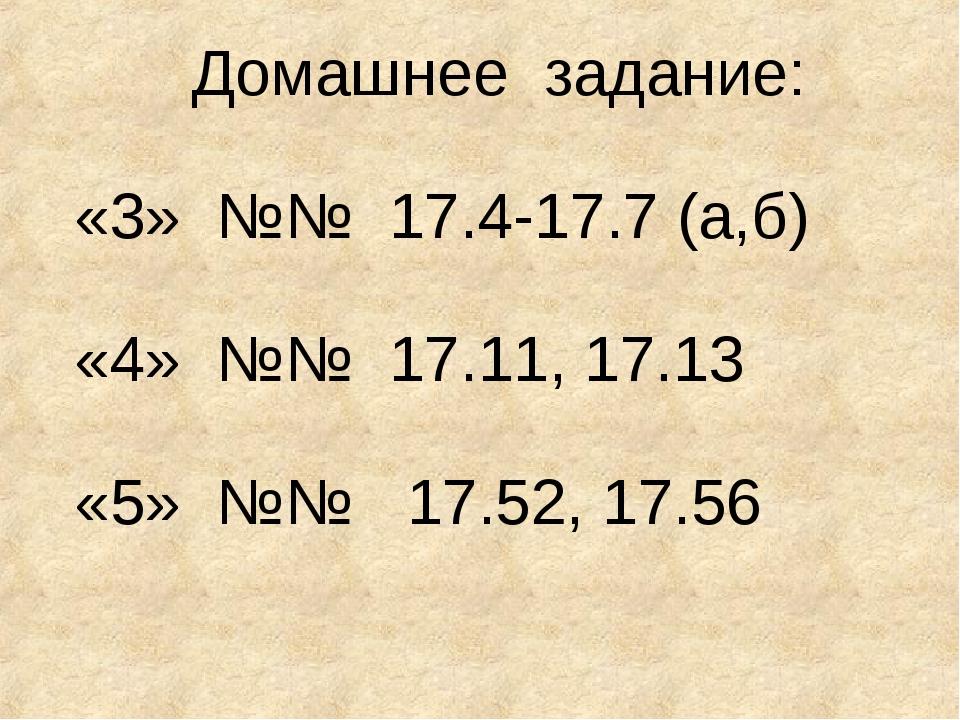 Домашнее задание: «3» №№ 17.4-17.7 (а,б) «4» №№ 17.11, 17.13 «5» №№ 17.52, 17...