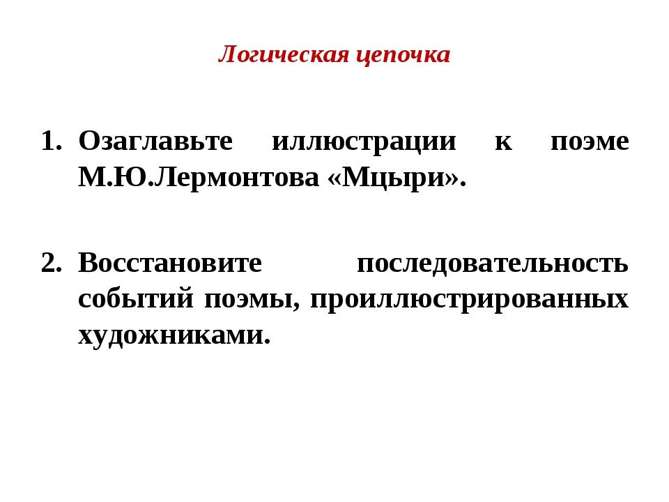 Логическая цепочка Озаглавьте иллюстрации к поэме М.Ю.Лермонтова «Мцыри». Вос...