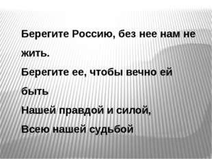 Берегите Россию, без нее нам не жить. Берегите ее, чтобы вечно ей быть Нашей