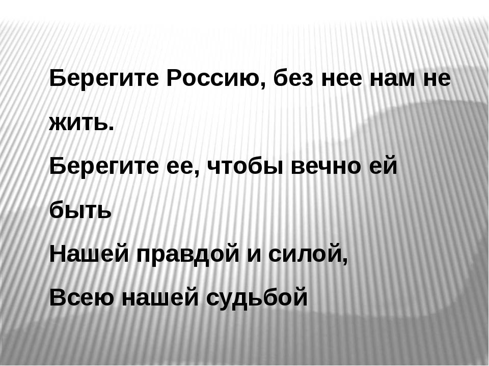 Берегите Россию, без нее нам не жить. Берегите ее, чтобы вечно ей быть Нашей...