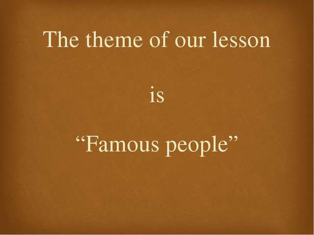 """is """"Famous people"""" The theme of our lesson"""