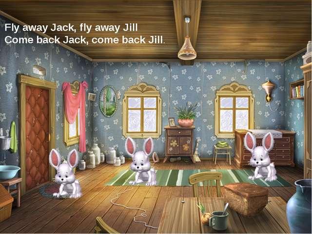 Fly away Jack, fly away Jill Come back Jack, come back Jill.