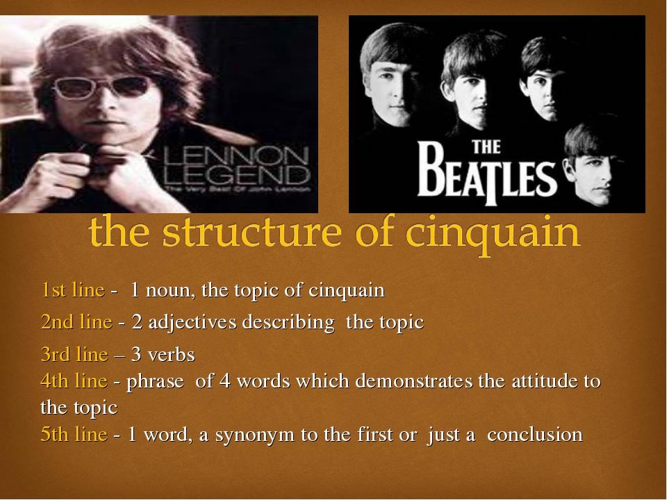 1st line - 1 noun, the topic of cinquain 2nd line - 2 adjectives describing t...