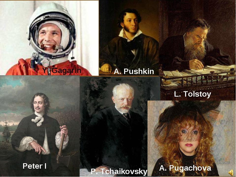 Y. Gagarin A. Pushkin P. Tchaikovsky L. Tolstoy A. Pugachova Peter I