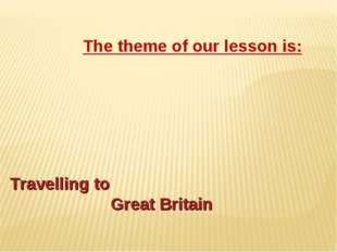 Travelling to Great Britain The theme of our lesson is: