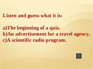 Listen and guess what it is: The beginning of a quiz. An advertisement for a