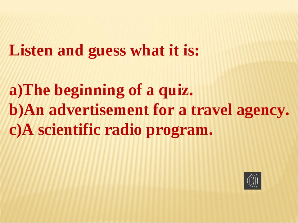 Listen and guess what it is: The beginning of a quiz. An advertisement for a...